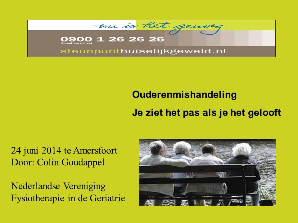 Ouderenmishandeling Je ziet het pas als je het gelooft 24 juni 2014 te Amersfoort Door: Colin Goudappel Nederlandse Vereniging Fysiotherapie in de Ger