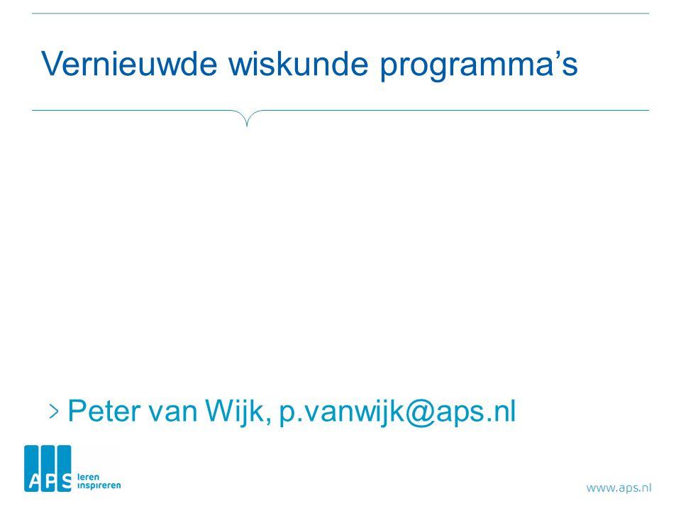 Vernieuwde wiskunde programma's Peter van Wijk, p.vanwijk@aps.nl