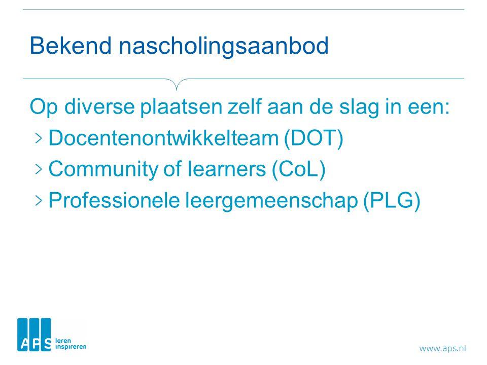 Bekend nascholingsaanbod Op diverse plaatsen zelf aan de slag in een: Docentenontwikkelteam (DOT) Community of learners (CoL) Professionele leergemeen