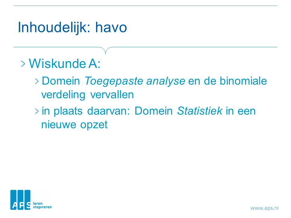 Inhoudelijk: havo Wiskunde A: Domein Toegepaste analyse en de binomiale verdeling vervallen in plaats daarvan: Domein Statistiek in een nieuwe opzet