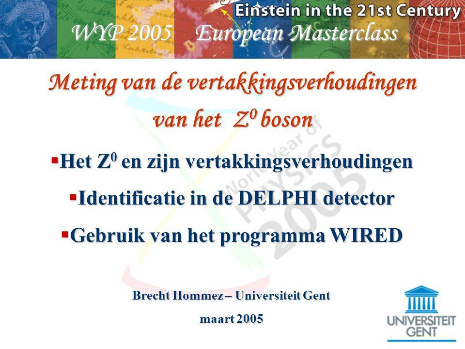 WYP 2005 European Masterclass Meting van de vertakkingsverhoudingen van het Z 0 boson  Het Z 0 en zijn vertakkingsverhoudingen  Identificatie in de DELPHI detector  Gebruik van het programma WIRED Brecht Hommez – Universiteit Gent maart 2005