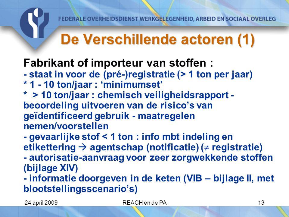 24 april 2009REACH en de PA13 De Verschillende actoren (1) Fabrikant of importeur van stoffen : - staat in voor de (pré-)registratie (> 1 ton per jaar) * 1 - 10 ton/jaar : 'minimumset' * > 10 ton/jaar : chemisch veiligheidsrapport - beoordeling uitvoeren van de risico's van geïdentificeerd gebruik - maatregelen nemen/voorstellen - gevaarlijke stof < 1 ton : info mbt indeling en etikettering  agentschap (notificatie) (  registratie) - autorisatie-aanvraag voor zeer zorgwekkende stoffen (bijlage XIV) - informatie doorgeven in de keten (VIB – bijlage II, met blootstellingsscenario's)