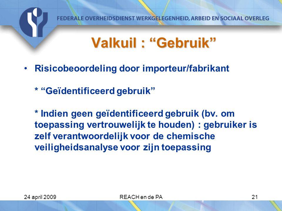 24 april 2009REACH en de PA21 Valkuil : Gebruik Risicobeoordeling door importeur/fabrikant * Geïdentificeerd gebruik * Indien geen geïdentificeerd gebruik (bv.
