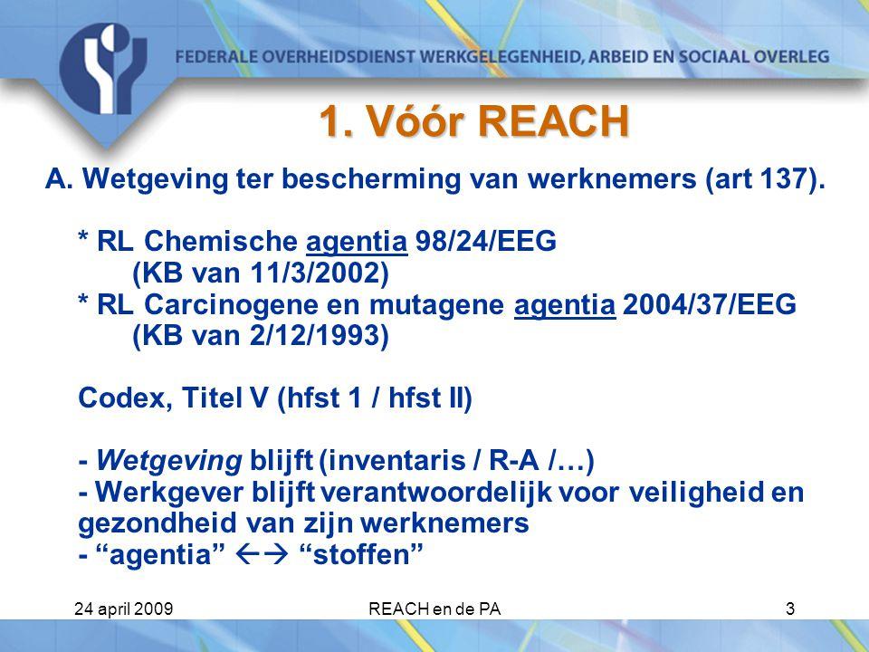 24 april 2009REACH en de PA14 De Verschillende actoren (2) Importeur van preparaten : - staat in voor de registratie van de stoffen (> 1 ton per jaar) - > 10 ton/jaar : technisch dossier + veiligheidsrapport -  fabrikant/importeur van stoffen - informatie doorgeven in de keten