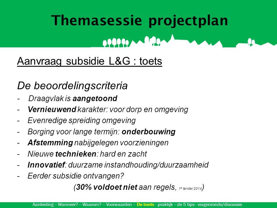 Themasessie projectplan Aanvraag subsidie L&G : toets De beoordelingscriteria - Draagvlak is aangetoond -Vernieuwend karakter: voor dorp en omgeving -Evenredige spreiding omgeving -Borging voor lange termijn: onderbouwing -Afstemming nabijgelegen voorzieningen -Nieuwe technieken: hard en zacht -Innovatief: duurzame instandhouding/duurzaamheid -Eerder subsidie ontvangen.