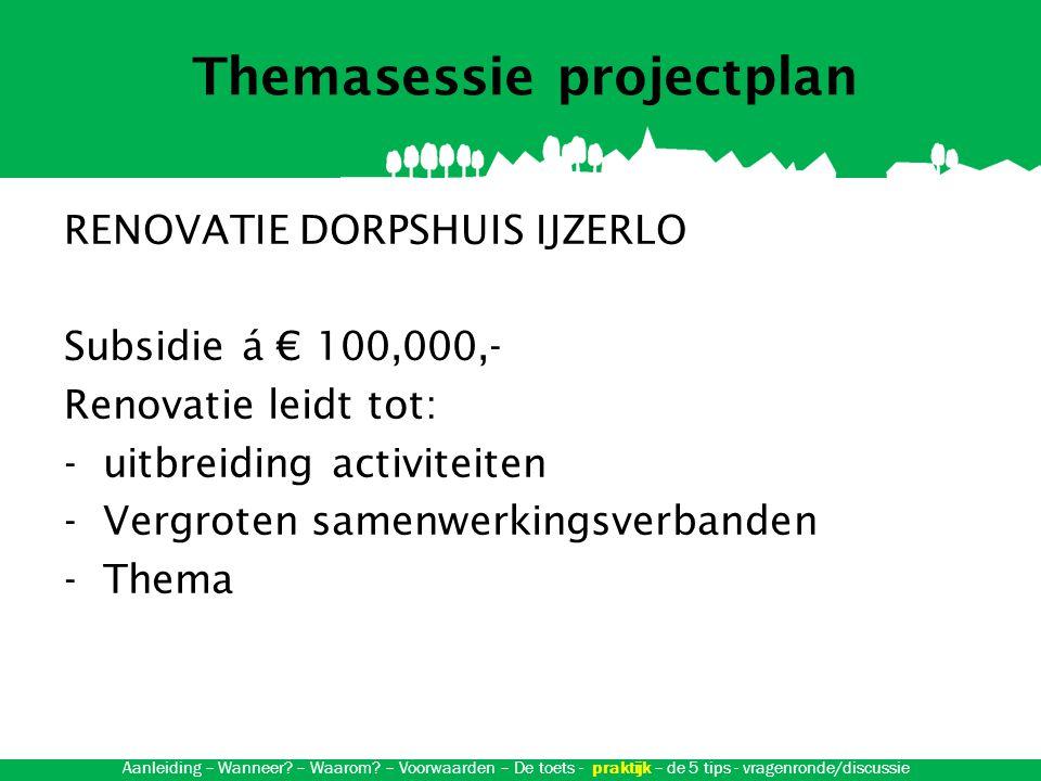 Themasessie projectplan RENOVATIE DORPSHUIS IJZERLO Subsidie á € 100,000,- Renovatie leidt tot: -uitbreiding activiteiten -Vergroten samenwerkingsverbanden -Thema Aanleiding – Wanneer.