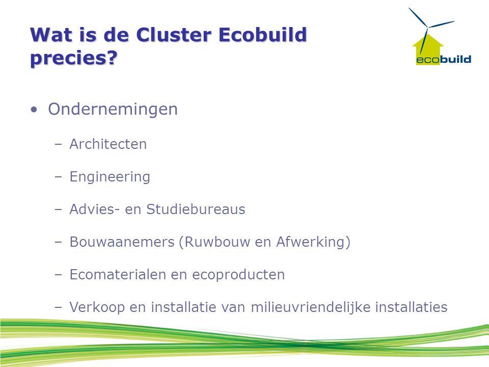 Wat is de Cluster Ecobuild precies? Ondernemingen –Architecten –Engineering –Advies- en Studiebureaus –Bouwaanemers (Ruwbouw en Afwerking) –Ecomateria