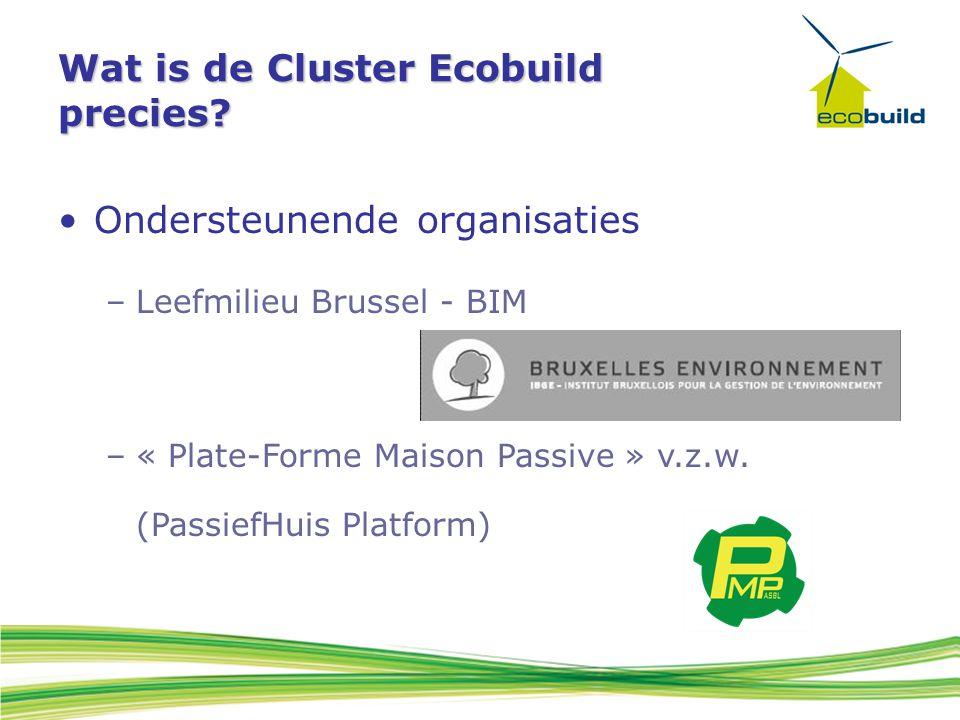 Wat is de Cluster Ecobuild precies? Ondersteunende organisaties –Leefmilieu Brussel - BIM –« Plate-Forme Maison Passive » v.z.w. (PassiefHuis Platform