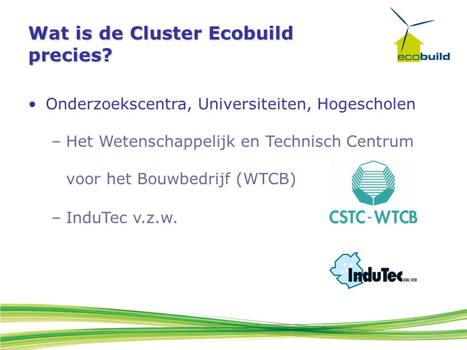 Wat is de Cluster Ecobuild precies? Onderzoekscentra, Universiteiten, Hogescholen –Het Wetenschappelijk en Technisch Centrum voor het Bouwbedrijf (WTC
