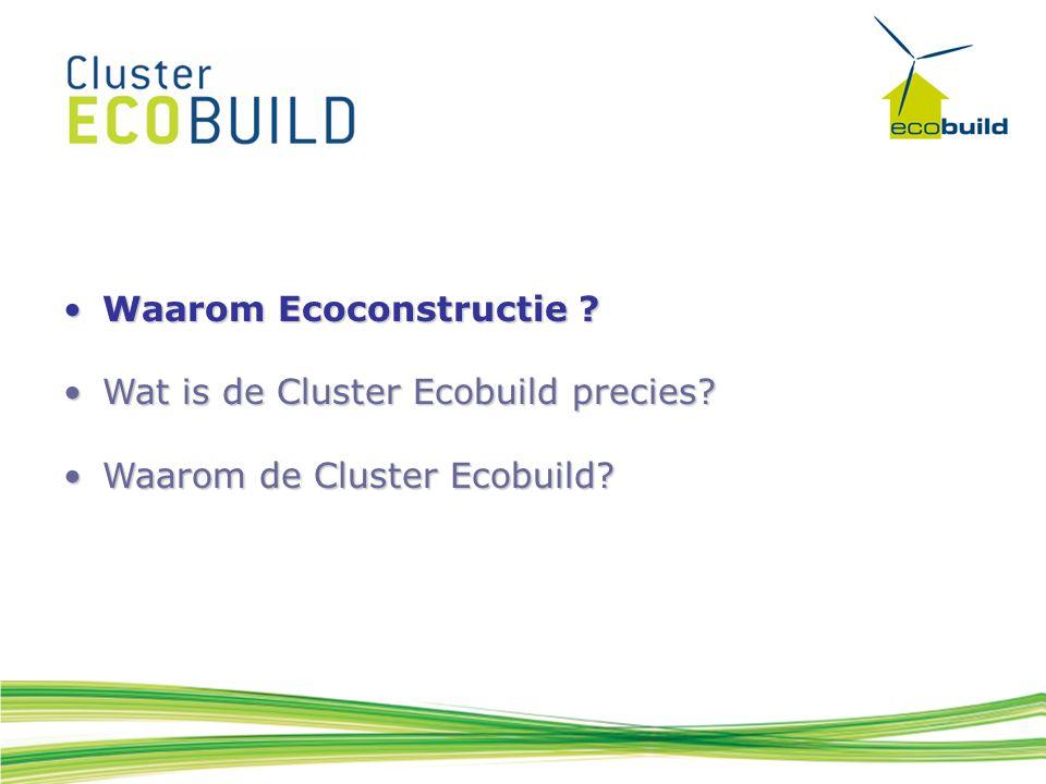 Waarom Ecoconstructie ?Waarom Ecoconstructie ? Wat is de Cluster Ecobuild precies?Wat is de Cluster Ecobuild precies? Waarom de Cluster Ecobuild?Waaro