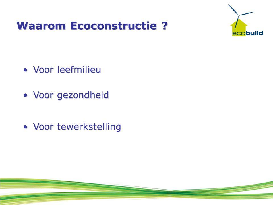 Waarom Ecoconstructie ? Voor leefmilieuVoor leefmilieu Voor gezondheidVoor gezondheid Voor tewerkstellingVoor tewerkstelling