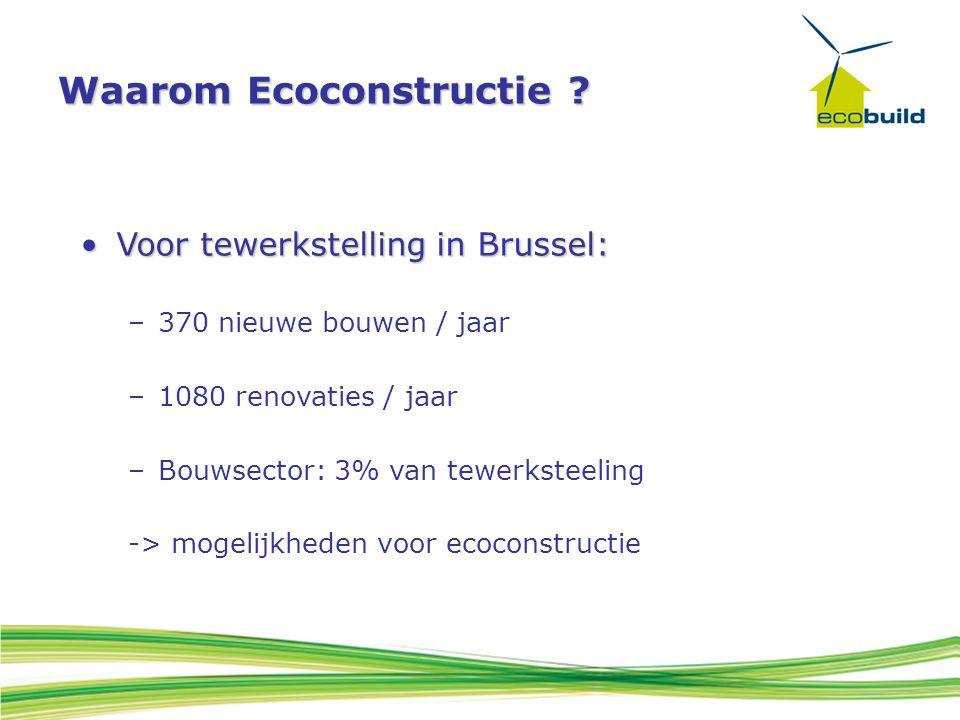 Waarom Ecoconstructie ? Voor tewerkstelling in Brussel:Voor tewerkstelling in Brussel: –370 nieuwe bouwen / jaar –1080 renovaties / jaar –Bouwsector: