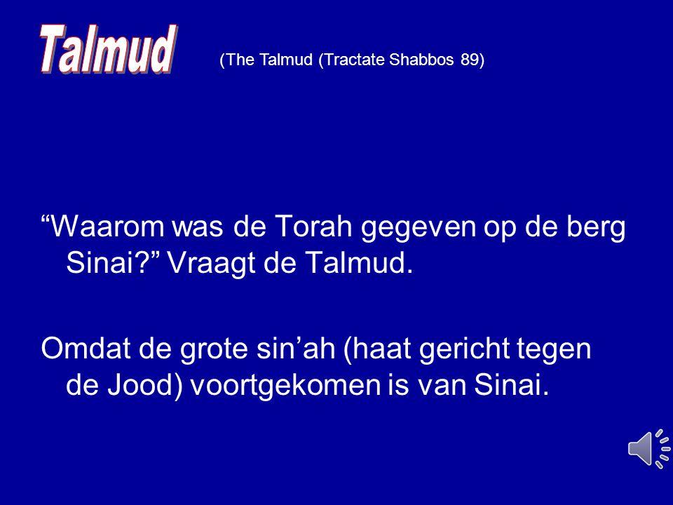 """""""Waarom was de Torah gegeven op de berg Sinai?"""" Vraagt de Talmud. Omdat de grote sin'ah (haat gericht tegen de Jood) voortgekomen is van Sinai. The Ta"""