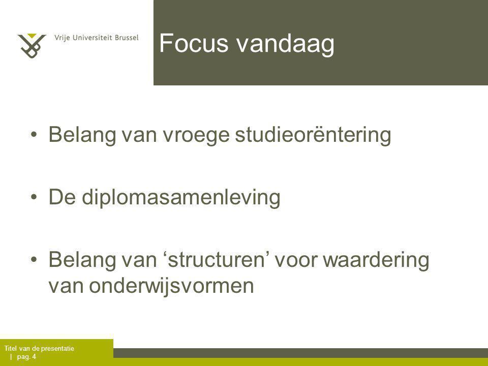 Focus vandaag Belang van vroege studieorëntering De diplomasamenleving Belang van 'structuren' voor waardering van onderwijsvormen Titel van de presentatie | pag.