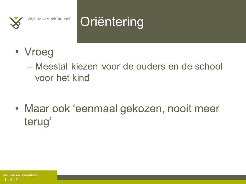 Oriëntering Vroeg –Meestal kiezen voor de ouders en de school voor het kind Maar ook 'eenmaal gekozen, nooit meer terug' Titel van de presentatie | pag.