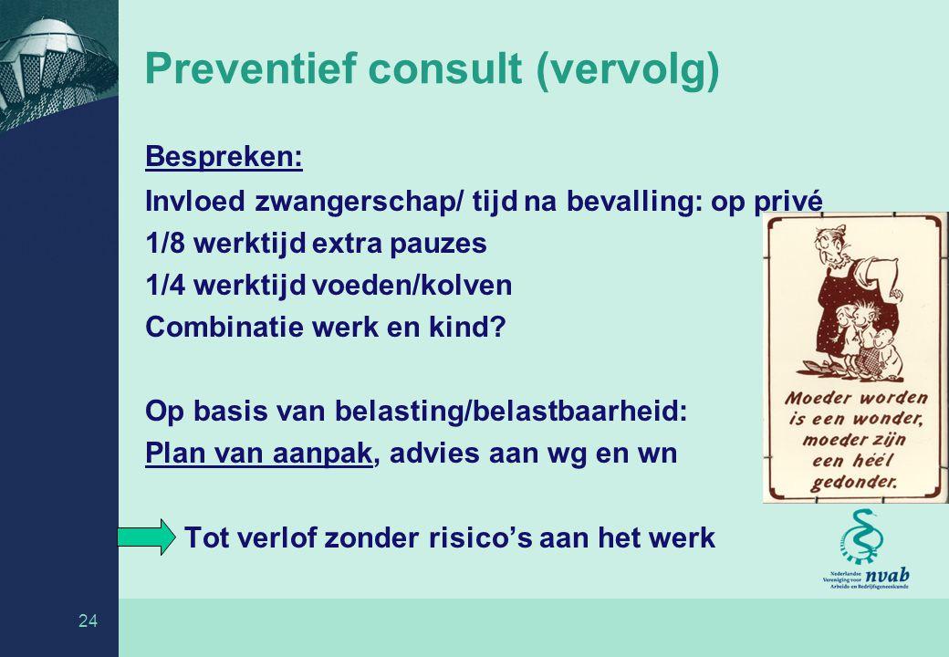 24 Preventief consult (vervolg) Bespreken: Invloed zwangerschap/ tijd na bevalling: op privé 1/8 werktijd extra pauzes 1/4 werktijd voeden/kolven Combinatie werk en kind.