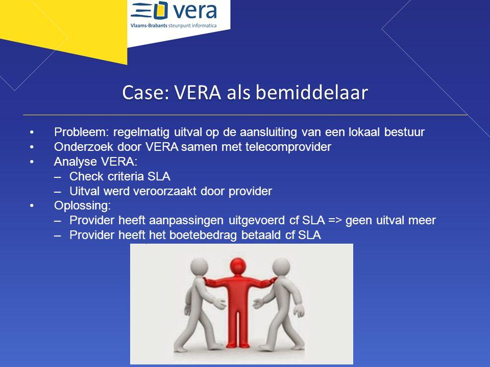 Case: VERA als bemiddelaar Probleem: regelmatig uitval op de aansluiting van een lokaal bestuur Onderzoek door VERA samen met telecomprovider Analyse VERA: –Check criteria SLA –Uitval werd veroorzaakt door provider Oplossing: –Provider heeft aanpassingen uitgevoerd cf SLA => geen uitval meer –Provider heeft het boetebedrag betaald cf SLA