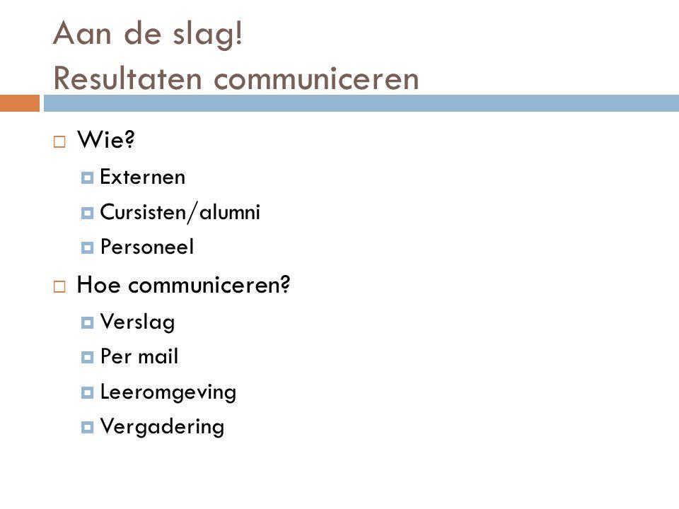 Aan de slag! Resultaten communiceren  Wie?  Externen  Cursisten/alumni  Personeel  Hoe communiceren?  Verslag  Per mail  Leeromgeving  Vergad