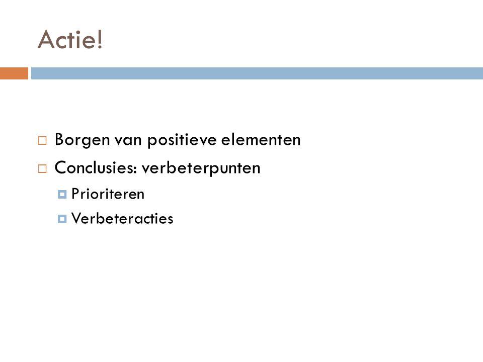 Actie!  Borgen van positieve elementen  Conclusies: verbeterpunten  Prioriteren  Verbeteracties