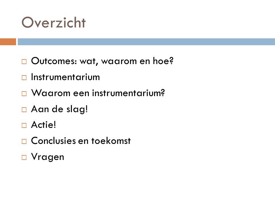 Overzicht  Outcomes: wat, waarom en hoe?  Instrumentarium  Waarom een instrumentarium?  Aan de slag!  Actie!  Conclusies en toekomst  Vragen