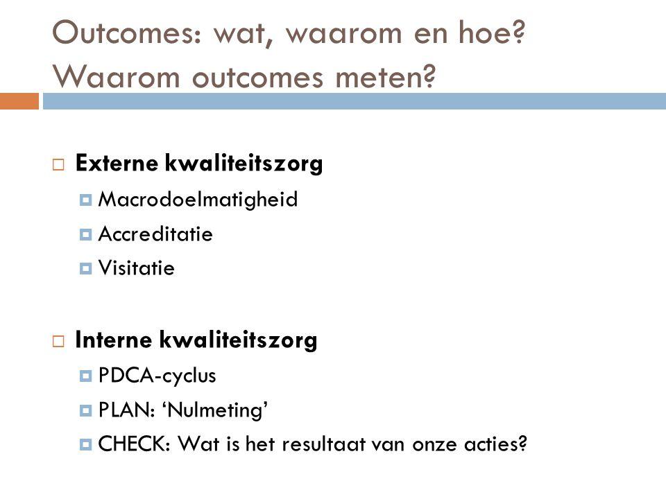 Outcomes: wat, waarom en hoe? Waarom outcomes meten?  Externe kwaliteitszorg  Macrodoelmatigheid  Accreditatie  Visitatie  Interne kwaliteitszorg