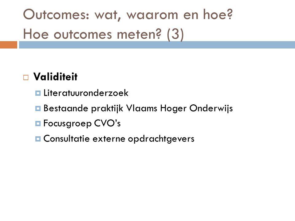 Outcomes: wat, waarom en hoe? Hoe outcomes meten? (3)  Validiteit  Literatuuronderzoek  Bestaande praktijk Vlaams Hoger Onderwijs  Focusgroep CVO'
