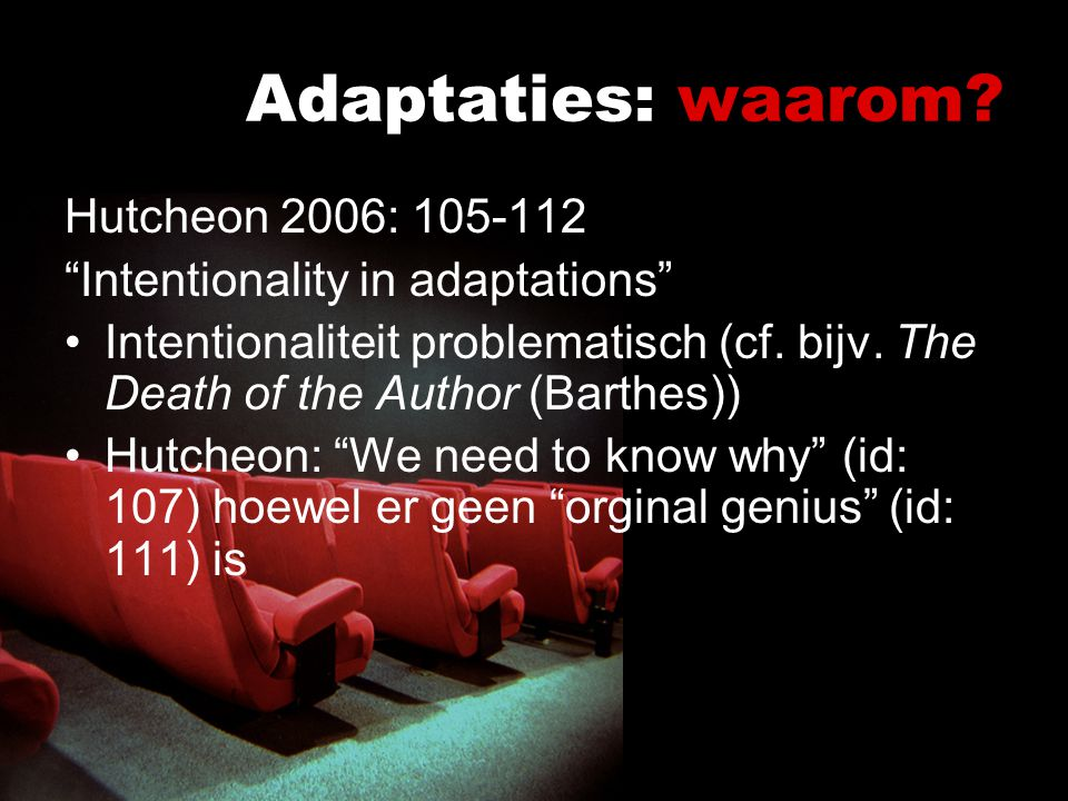 "Adaptaties: waarom? Hutcheon 2006: 105-112 ""Intentionality in adaptations"" Intentionaliteit problematisch (cf. bijv. The Death of the Author (Barthes)"