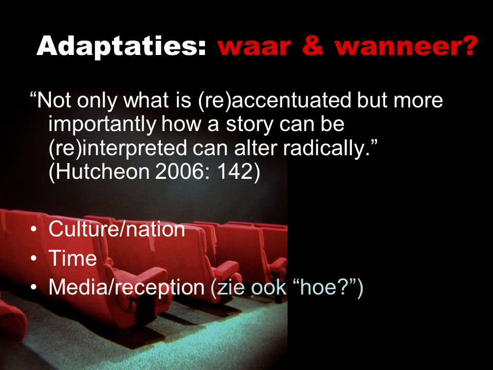 "Adaptaties: waar & wanneer? ""Not only what is (re)accentuated but more importantly how a story can be (re)interpreted can alter radically."" (Hutcheon"