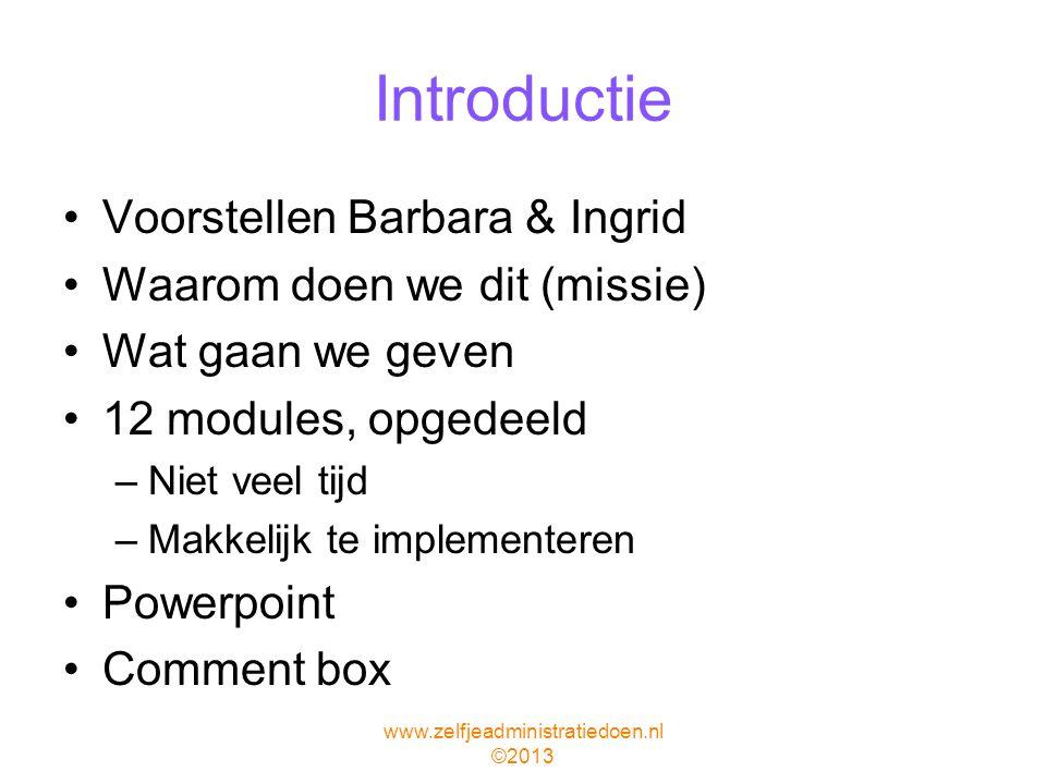 Introductie Voorstellen Barbara & Ingrid Waarom doen we dit (missie) Wat gaan we geven 12 modules, opgedeeld –Niet veel tijd –Makkelijk te implementeren Powerpoint Comment box www.zelfjeadministratiedoen.nl ©2013