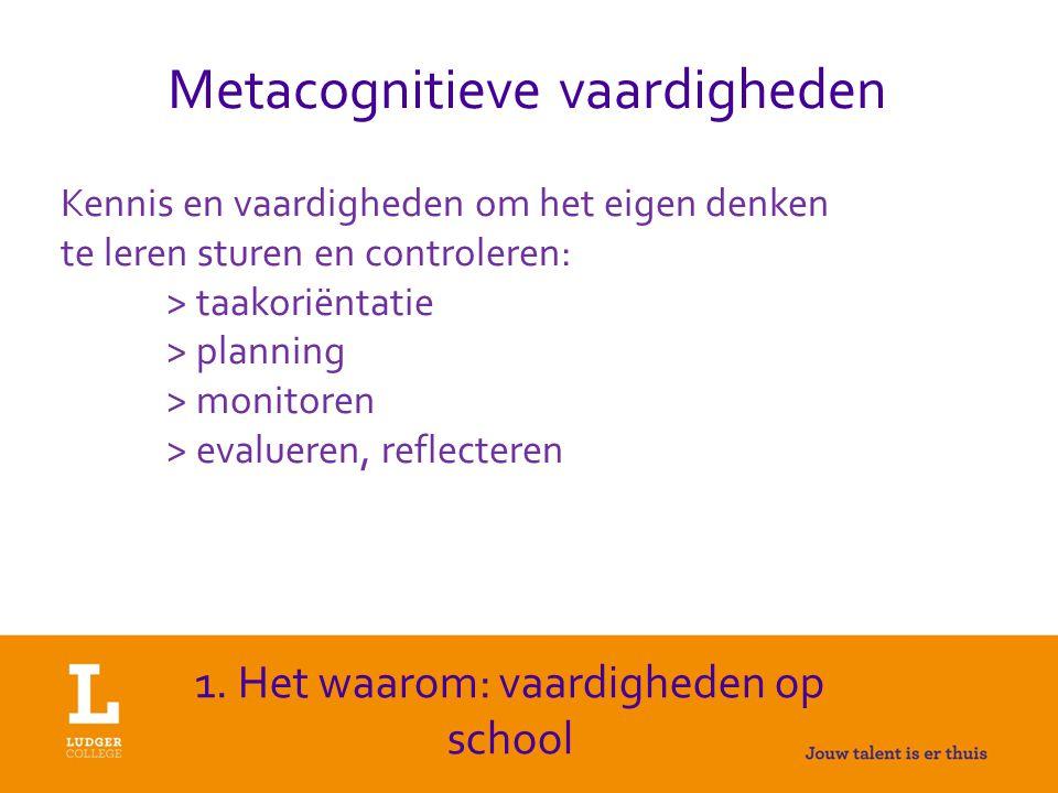 Metacognitieve vaardigheden Kennis en vaardigheden om het eigen denken te leren sturen en controleren: > taakoriëntatie > planning > monitoren > evalueren, reflecteren 1.
