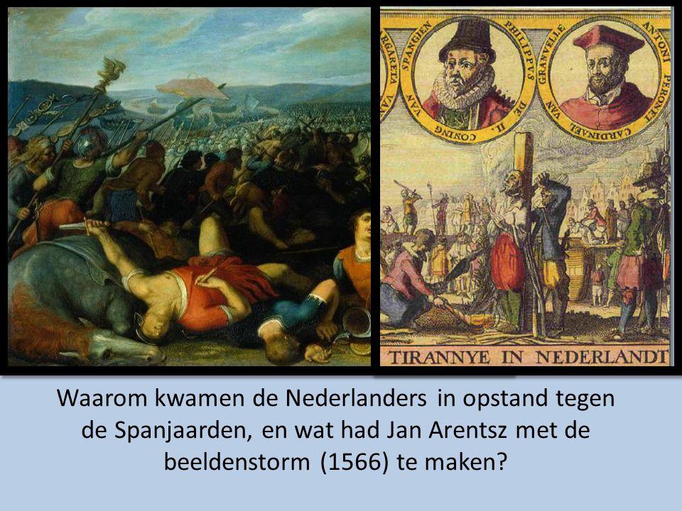 Waarom kwamen de Nederlanders in opstand tegen de Spanjaarden, en wat had Jan Arentsz met de beeldenstorm (1566) te maken?