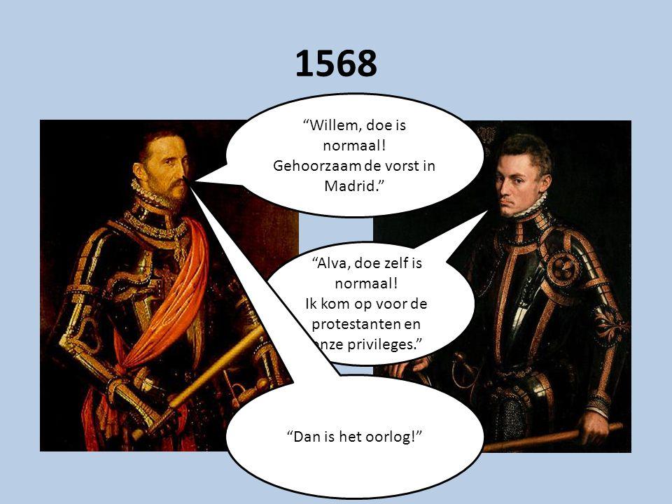 """1568 """"Willem, doe is normaal! Gehoorzaam de vorst in Madrid."""" """"Alva, doe zelf is normaal! Ik kom op voor de protestanten en onze privileges."""" """"Dan is"""