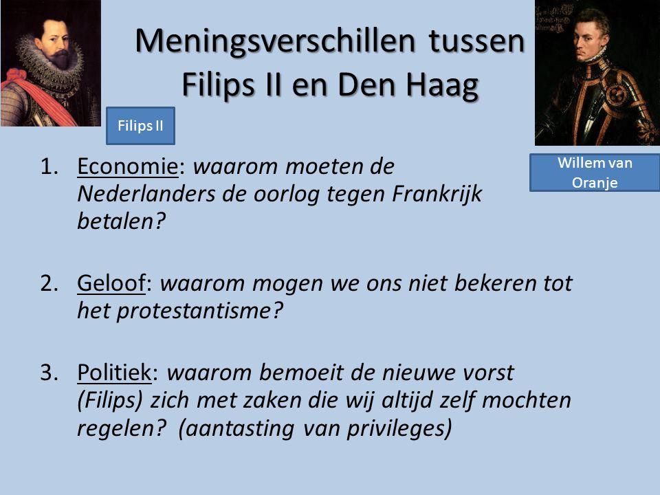Meningsverschillen tussen Filips II en Den Haag 1.Economie: waarom moeten de Nederlanders de oorlog tegen Frankrijk betalen? 2.Geloof: waarom mogen we