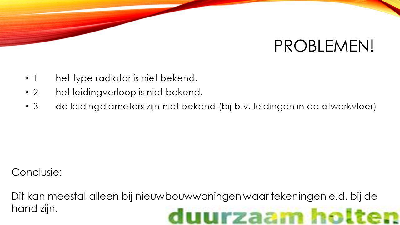 PROBLEMEN! 1het type radiator is niet bekend. 2het leidingverloop is niet bekend. 3de leidingdiameters zijn niet bekend (bij b.v. leidingen in de afwe