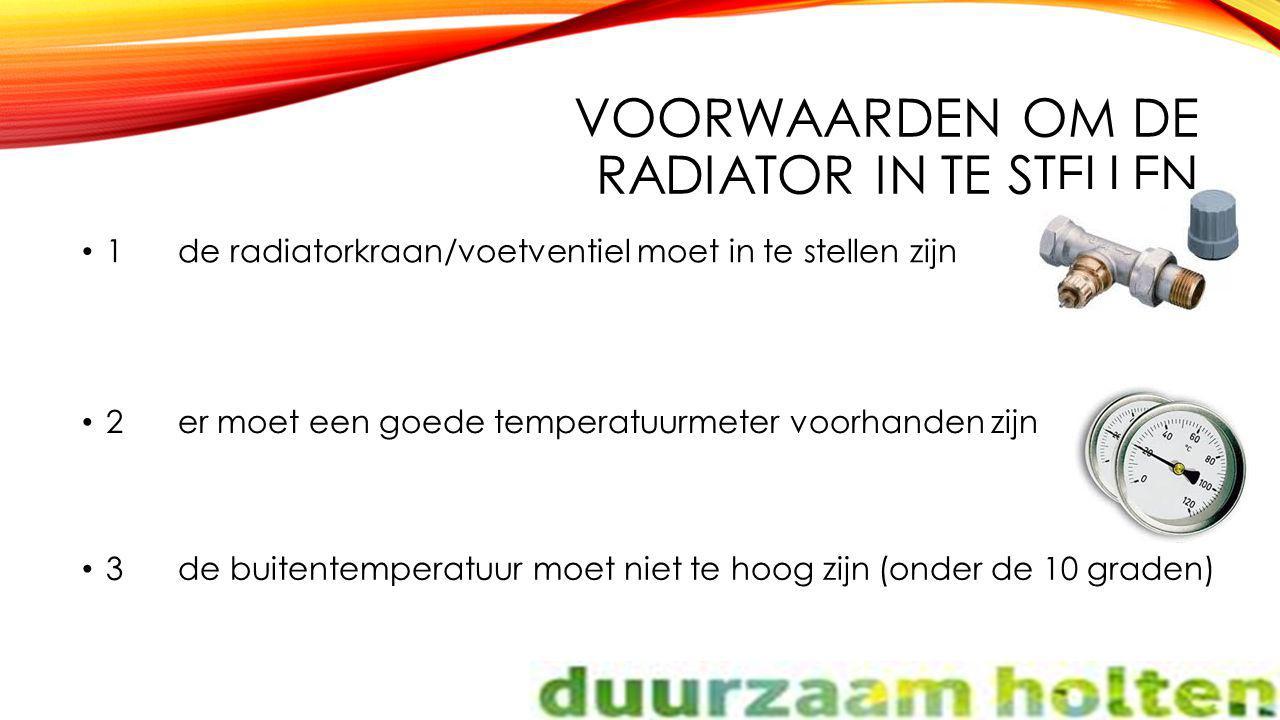 VOORWAARDEN OM DE RADIATOR IN TE STELLEN 1de radiatorkraan/voetventiel moet in te stellen zijn 2er moet een goede temperatuurmeter voorhanden zijn 3de