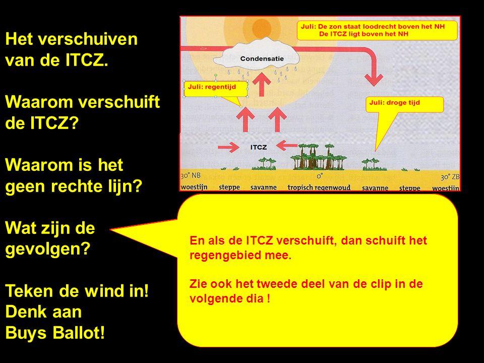 Het verschuiven van de ITCZ. Waarom verschuift de ITCZ? Waarom is het geen rechte lijn? Wat zijn de gevolgen? Teken de wind in! Denk aan Buys Ballot!
