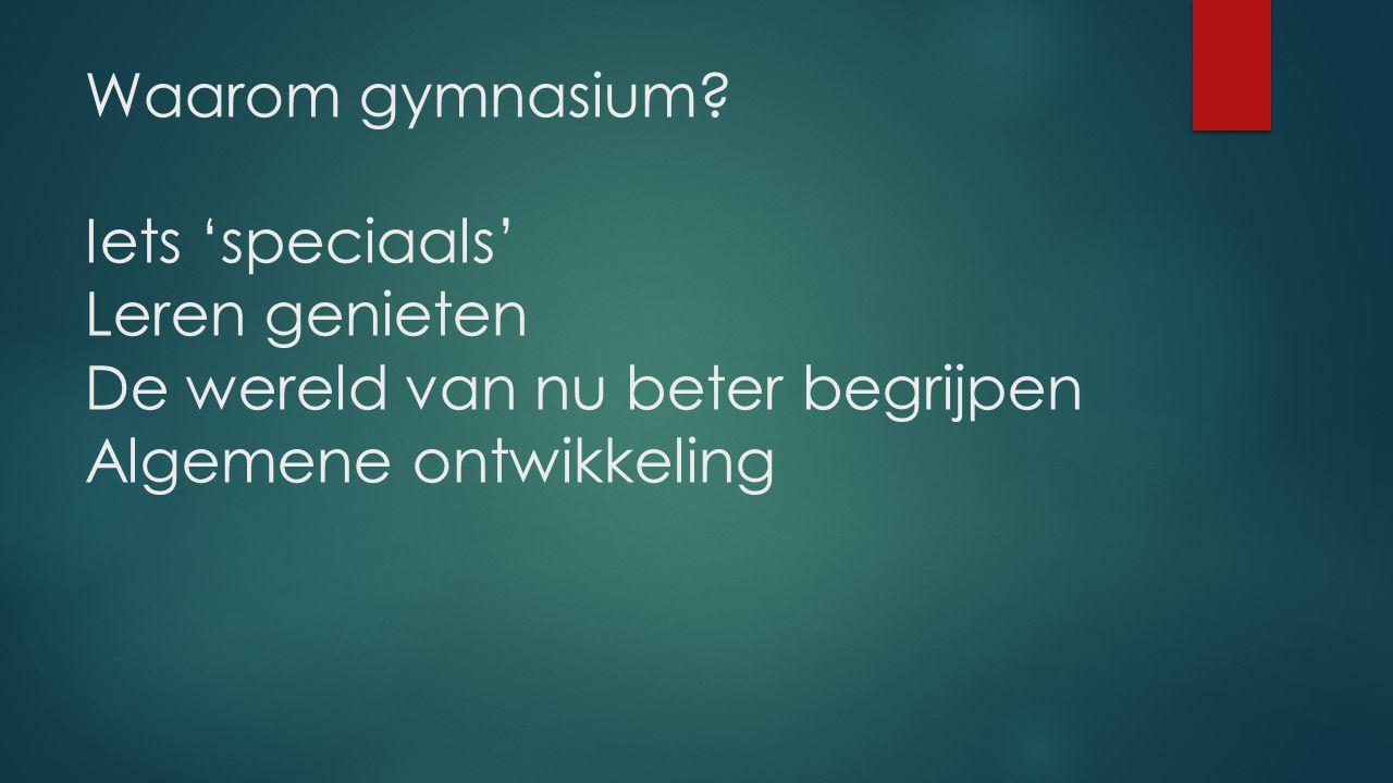 Waarom gymnasium? Iets 'speciaals' Leren genieten De wereld van nu beter begrijpen Algemene ontwikkeling