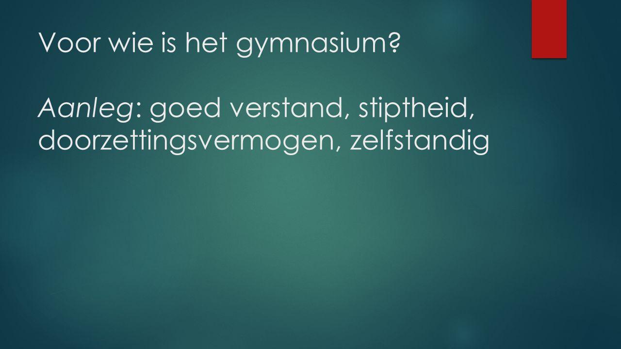 Voor wie is het gymnasium? Aanleg: goed verstand, stiptheid, doorzettingsvermogen, zelfstandig