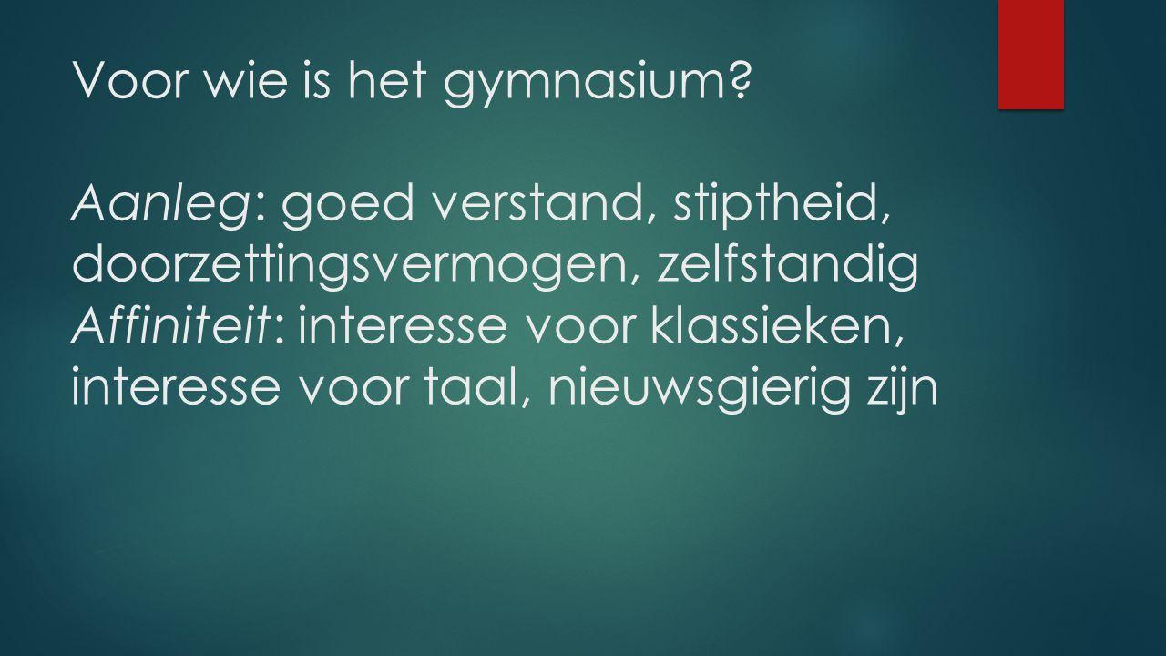Voor wie is het gymnasium? Aanleg: goed verstand, stiptheid, doorzettingsvermogen, zelfstandig Affiniteit: interesse voor klassieken, interesse voor t