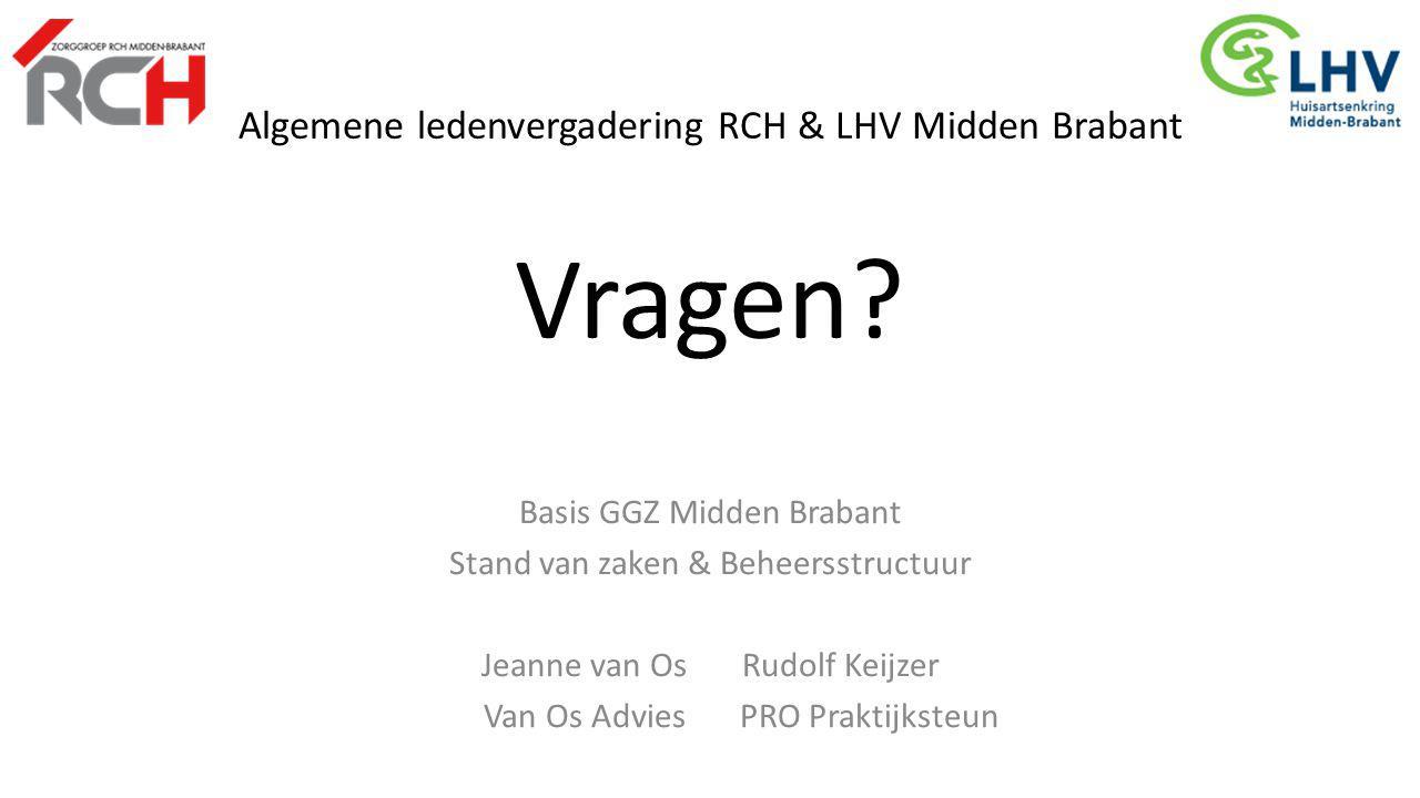 Algemene ledenvergadering RCH & LHV Midden Brabant Vragen? Basis GGZ Midden Brabant Stand van zaken & Beheersstructuur Jeanne van Os Rudolf Keijzer Va