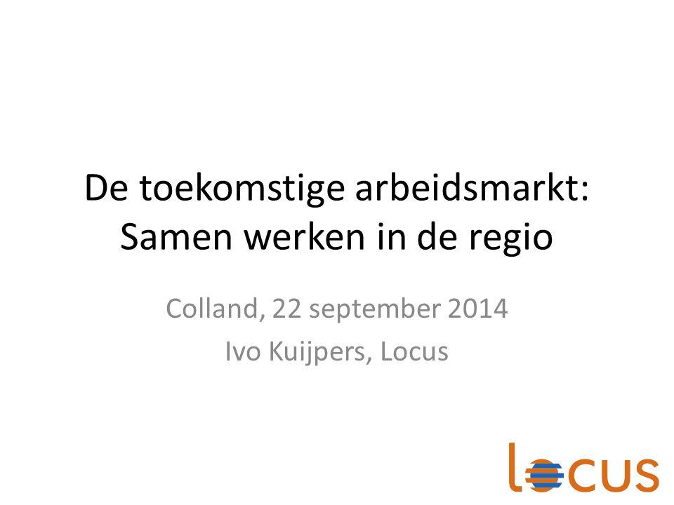 De toekomstige arbeidsmarkt: Samen werken in de regio Colland, 22 september 2014 Ivo Kuijpers, Locus