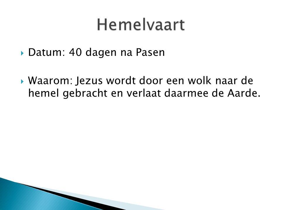  Datum: 40 dagen na Pasen  Waarom: Jezus wordt door een wolk naar de hemel gebracht en verlaat daarmee de Aarde.