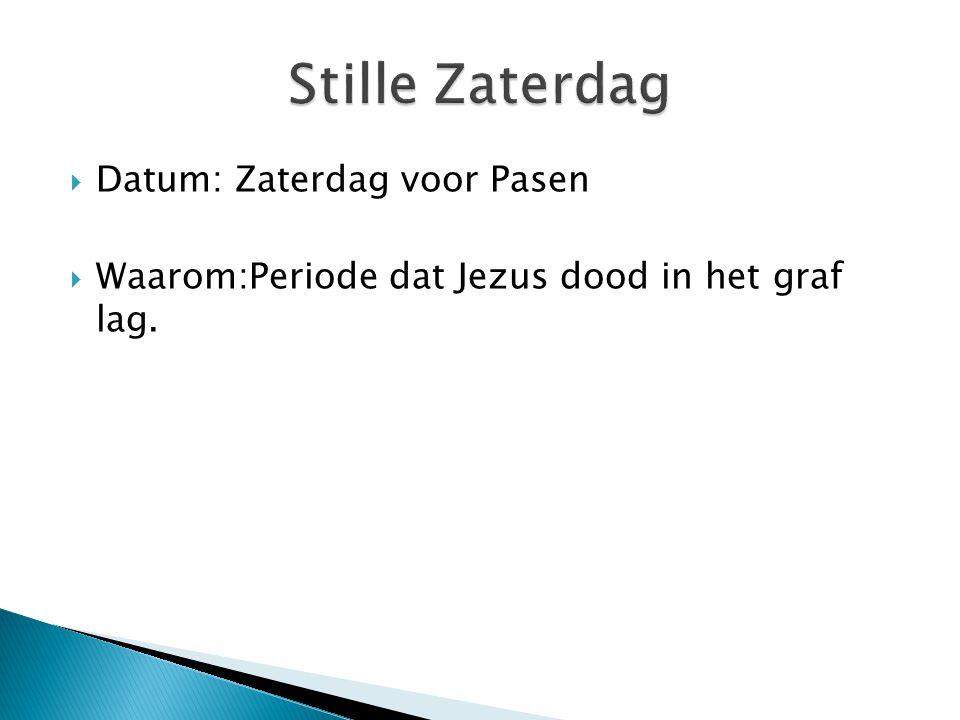  Datum: Zaterdag voor Pasen  Waarom:Periode dat Jezus dood in het graf lag.