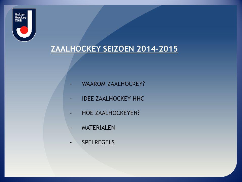 ZAALHOCKEY SEIZOEN 2014-2015 - WAAROM ZAALHOCKEY? - IDEE ZAALHOCKEY HHC - HOE ZAALHOCKEYEN? - MATERIALEN - SPELREGELS