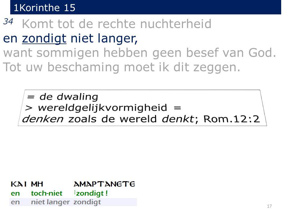17 34 Komt tot de rechte nuchterheid en zondigt niet langer, want sommigen hebben geen besef van God.