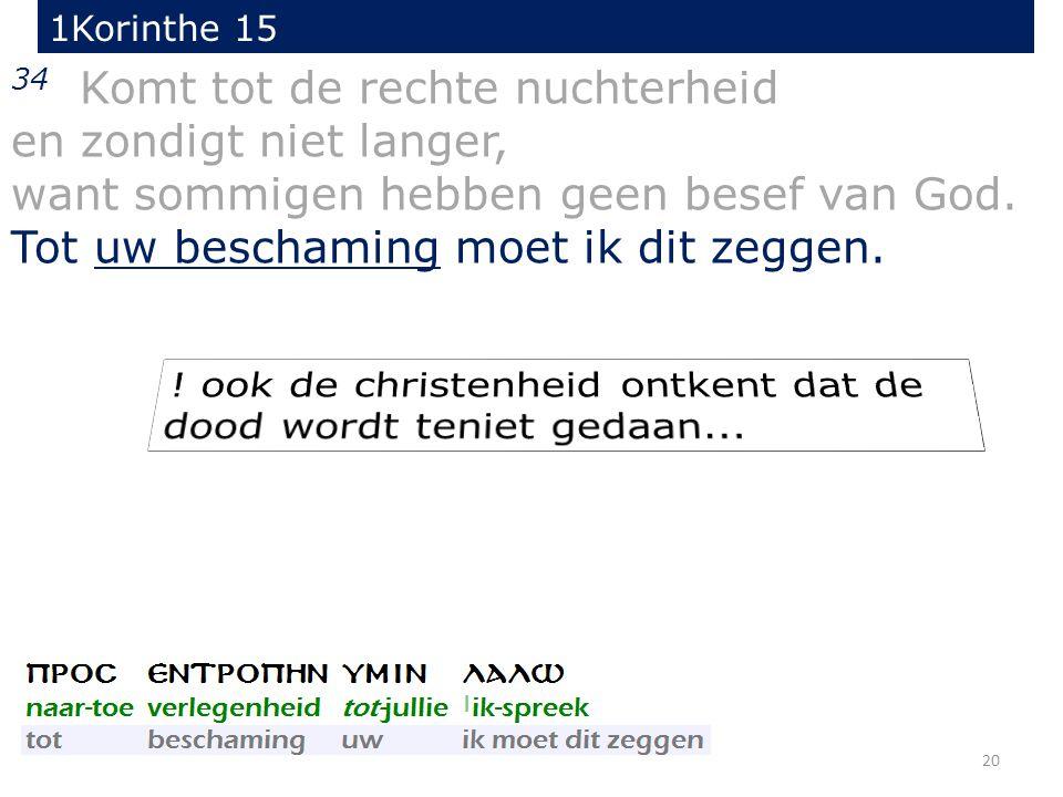 20 34 Komt tot de rechte nuchterheid en zondigt niet langer, want sommigen hebben geen besef van God.
