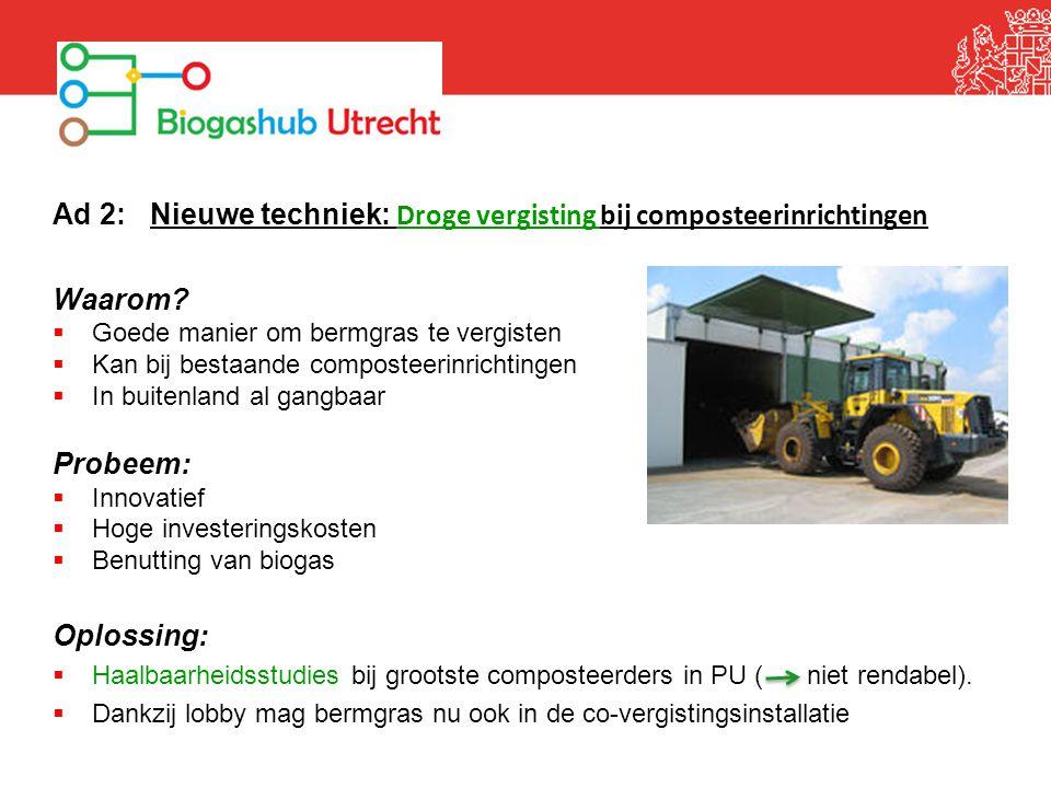 Ad 2: Nieuwe techniek: Droge vergisting bij composteerinrichtingen Waarom?  Goede manier om bermgras te vergisten  Kan bij bestaande composteerinric