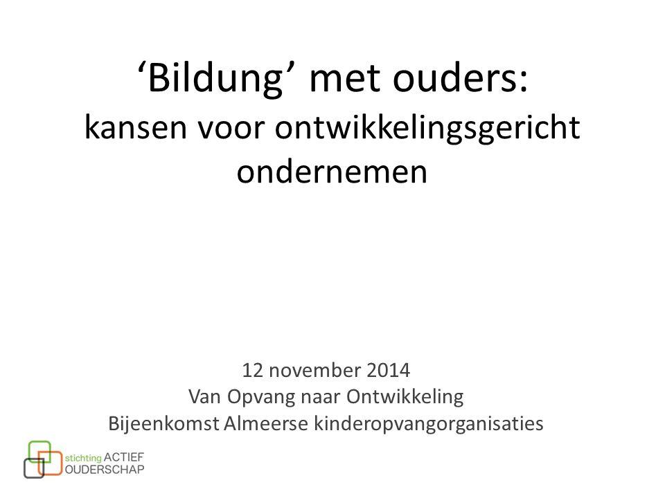 12 november 2014 Van Opvang naar Ontwikkeling Bijeenkomst Almeerse kinderopvangorganisaties 'Bildung' met ouders: kansen voor ontwikkelingsgericht ond