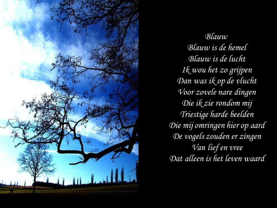 Blauw Blauw is de hemel Blauw is de lucht Ik wou het zo grijpen Dan was ik op de vlucht Voor zovele nare dingen Die ik zie rondom mij Triestige harde beelden Die mij omringen hier op aard De vogels zouden er zingen Van lief en vree Dat alleen is het leven waard