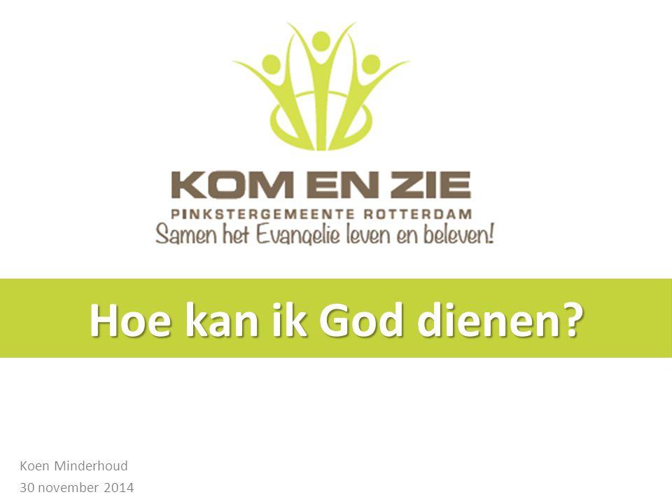 Hoe kan ik God dienen? Koen Minderhoud 30 november 2014